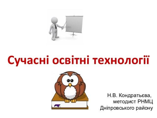 Сучасні освітні технології Н.В. Кондратьєва, методист РНМЦ Дніпровського району