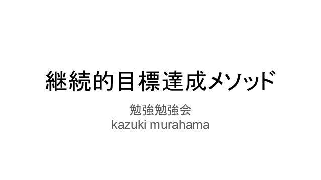 継続的目標達成メソッド 勉強勉強会 kazuki murahama