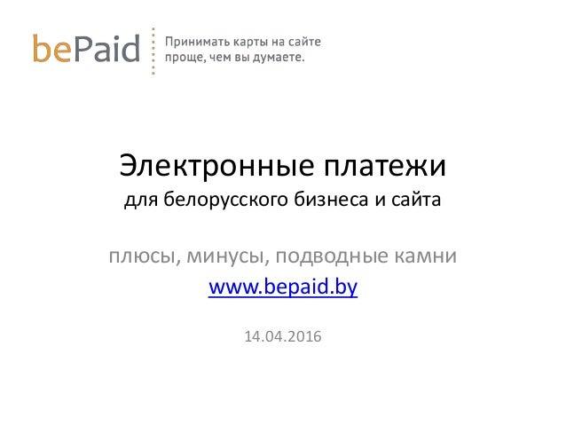 Электронные платежи для белорусского бизнеса и сайта плюсы, минусы, подводные камни www.bepaid.by 14.04.2016