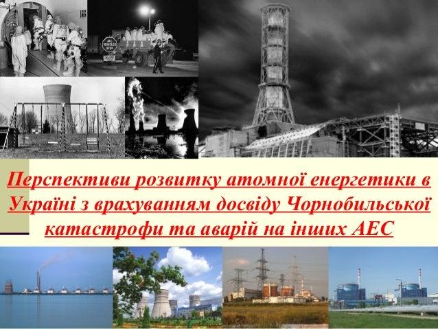 Перспективи розвитку атомної енергетики в Україні з врахуванням досвіду Чорнобильської катастрофи та аварій на інших АЕС