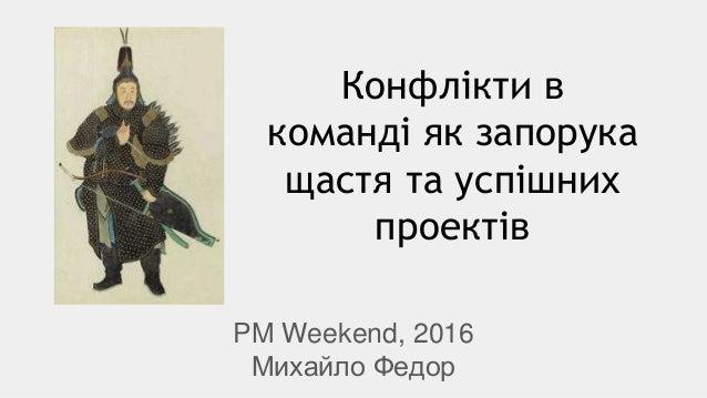 Конфлікти в команді як запорука щастя та успішних проектів PM Weekend, 2016 Михайло Федор