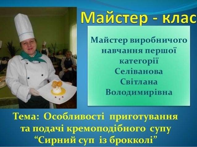 """Тема: Особливості приготування та подачі кремоподібного супу """"Сирний суп із брокколі"""" Майстер виробничого навчання першої ..."""