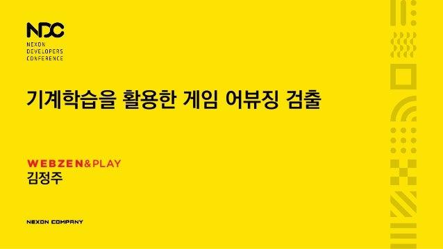 기계학습을 활용한 게임 어뷰징 검출 김정주 WEBZEN&PLAY
