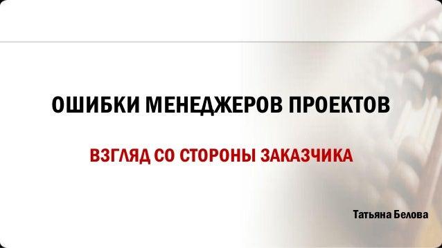 ОШИБКИ МЕНЕДЖЕРОВ ПРОЕКТОВ ВЗГЛЯД СО СТОРОНЫ ЗАКАЗЧИКА Татьяна Белова