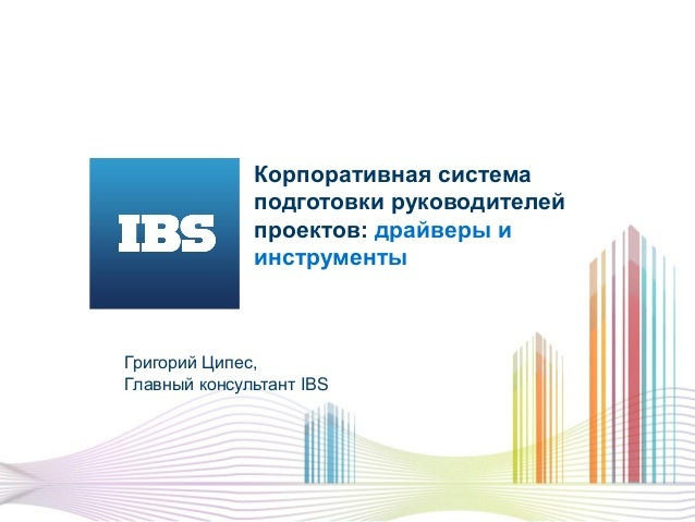 Корпоративная система подготовки руководителей проектов: драйверы и инструменты Григорий Ципес, Главный консультант IBS