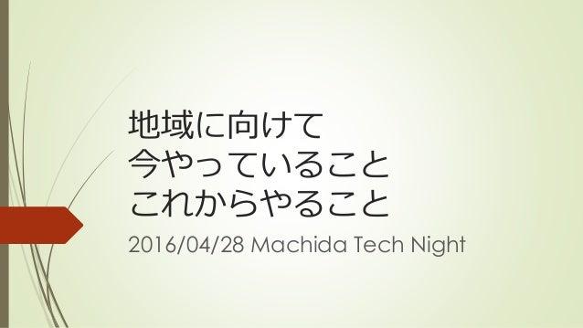 地域に向けて 今やっていること これからやること 2016/04/28 Machida Tech Night