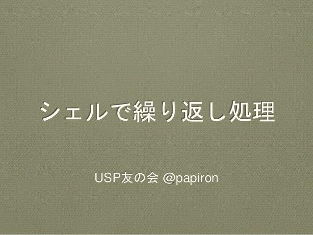 シェルで繰り返し処理 USP友の会 @papiron