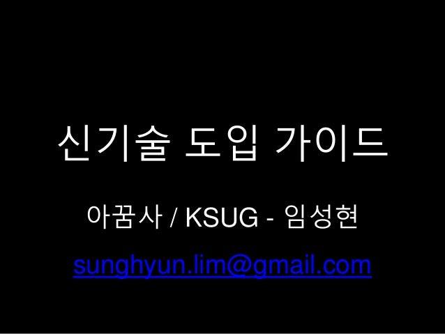 신기술 도입 가이드 아꿈사 / KSUG - 임성현 sunghyun.lim@gmail.com