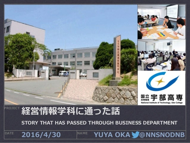 YUYA OKA  @NNSNODNB PROJECT DATE NAME 2016/4/30 経営情報学科に通った話 STORY THAT HAS PASSED THROUGH BUSINESS DEPARTMENT