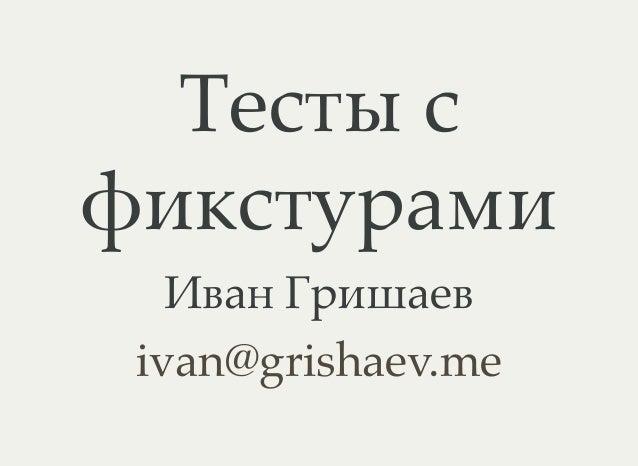 Тесты с фикстурами Иван Гришаев ivan@grishaev.me