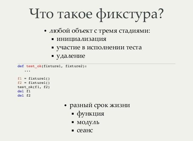 Что такое фикстура? любой объект с тремя стадиями: инициализация участие в исполнении теста удаление def test_ok(fixture1,...
