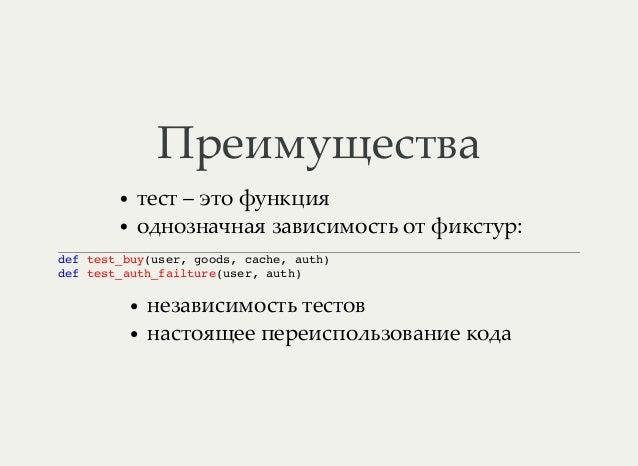 Преимущества тест – это функция однозначная зависимость от фикстур: def test_buy(user, goods, cache, auth) def test_auth_f...