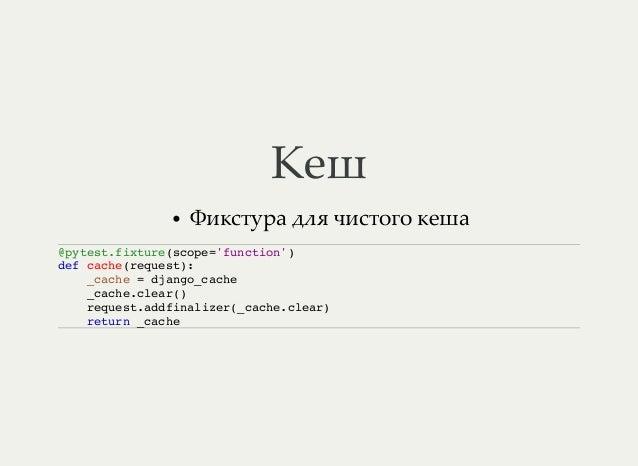 Кеш Фикстура для чистого кеша @pytest.fixture(scope='function') def cache(request): _cache = django_cache _cache.clear() r...