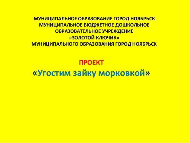 МУНИЦИПАЛЬНОЕ ОБРАЗОВАНИЕ ГОРОД НОЯБРЬСК МУНИЦИПАЛЬНОЕ БЮДЖЕТНОЕ ДОШКОЛЬНОЕ ОБРАЗОВАТЕЛЬНОЕ УЧРЕЖДЕНИЕ «ЗОЛОТОЙ КЛЮЧИК» МУ...