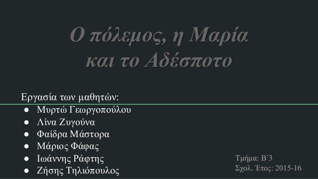 Ο πόλεμος, η Μαρία και το Αδέσποτο Εργασία των μαθητών: ● Μυρτώ Γεωργοπούλου ● Λίνα Ζυγούνα ● Φαίδρα Μάστορα ● Μάριος Φάφα...