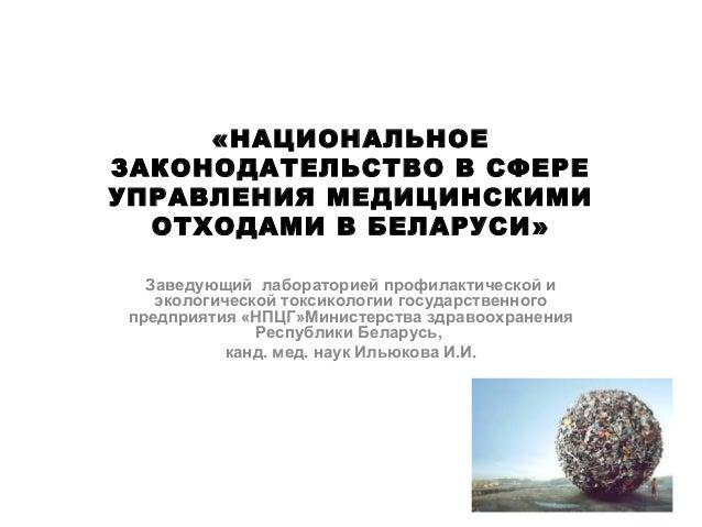 «НАЦИОНАЛЬНОЕ ЗАКОНОДАТЕЛЬСТВО В СФЕРЕ УПРАВЛЕНИЯ МЕДИЦИНСКИМИ ОТХОДАМИ В БЕЛАРУСИ» Заведующий лабораторией профилактическ...