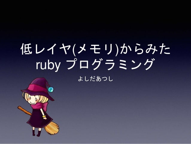 よしだあつし 低レイヤ(メモリ)からみた ruby プログラミング