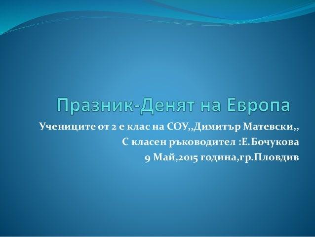 Учениците от 2 е клас на СОУ,,Димитър Матевски,, С класен ръководител :Е.Бочукова 9 Май,2015 година,гр.Пловдив