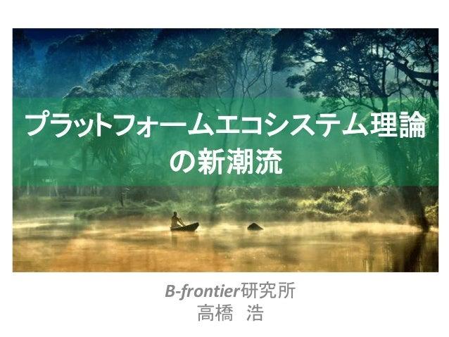 B-frontier研究所 高橋 浩 プラットフォームエコシステム理論 の新潮流