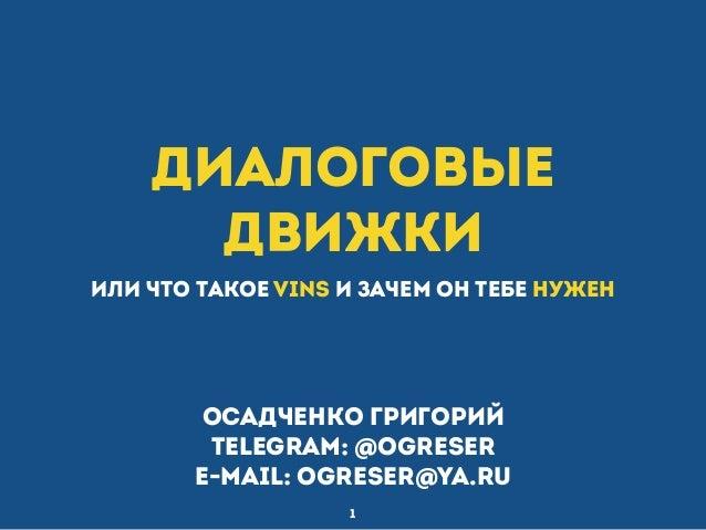 Диалоговые движки или что такое VINS и зачем он тебе нужен 1 Осадченко Григорий telegram: @ogreser e-mail: ogreser@ya.ru