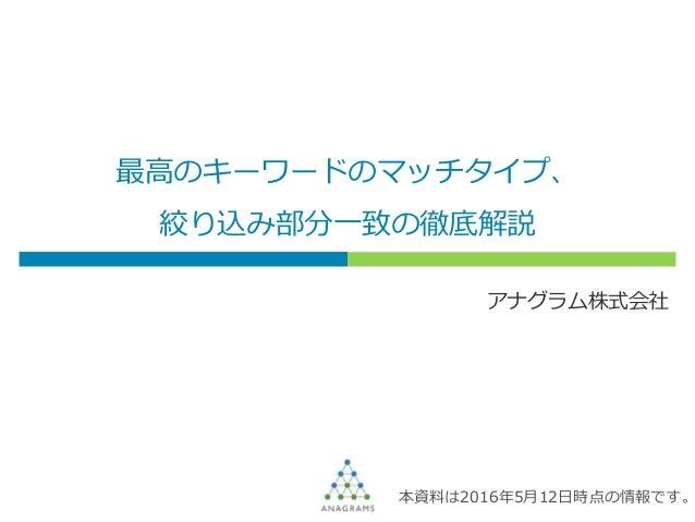 最高のキーワードのマッチタイプ、 絞り込み部分一致の徹底解説 アナグラム株式会社 本資料は2016年5月12日時点の情報です。