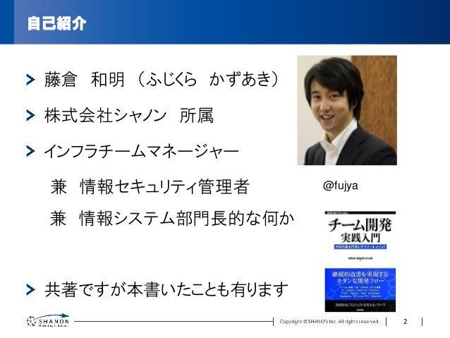 自己紹介 藤倉 和明 (ふじくら かずあき) 株式会社シャノン 所属 インフラチームマネージャー 兼 情報セキュリティ管理者 兼 情報システム部門長的な何か 共著ですが本書いたことも有ります @fujya 2