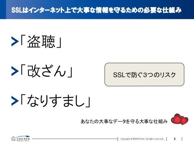 SSLはインターネット上で大事な情報を守るための必要な仕組み 「盗聴」 「改ざん」 「なりすまし」 あなたの大事なデータを守る大事な仕組み SSLで防ぐ3つのリスク 8