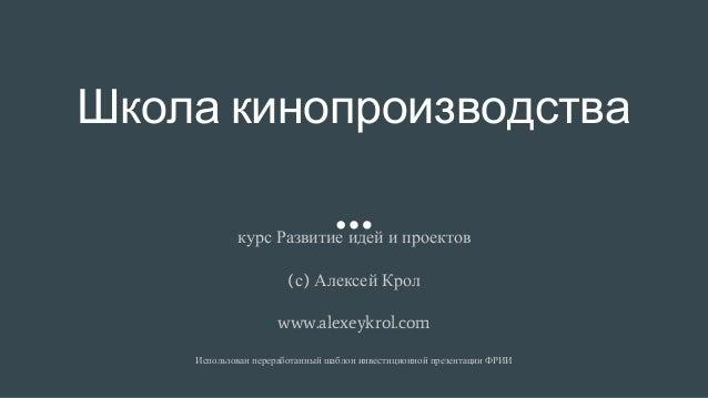 Школа кинопроизводства курс Развитие идей и проектов (с) Алексей Крол www.alexeykrol.com Использован переработанный шаблон...