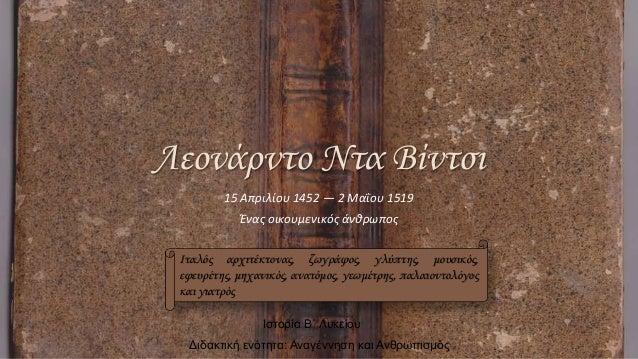 15 Απριλίου 1452 — 2 Μαΐου 1519 Ένας οικουμενικός άνθρωπος Ιταλός αρχιτέκτονας, ζωγράφος, γλύπτης, μουσικός, εφευρέτης, μη...