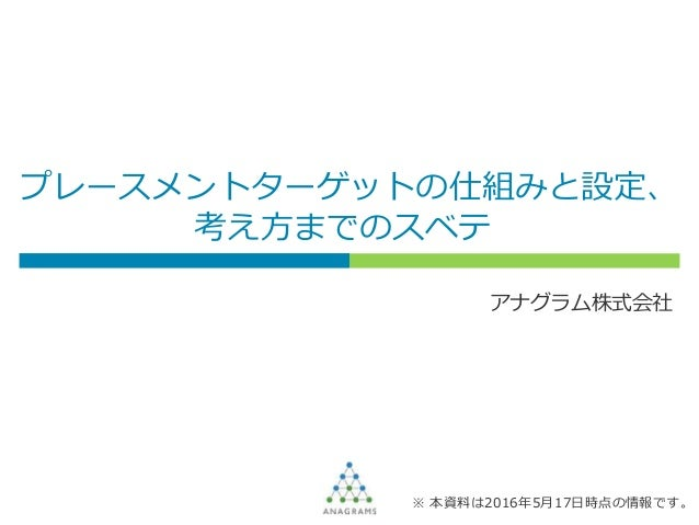 プレースメントターゲットの仕組みと設定、 考え方までのスベテ アナグラム株式会社 ※ 本資料は2016年5月17日時点の情報です。