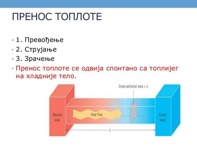 ПРЕНОС ТОПЛОТЕ • 1. Превођење • 2. Струјање • 3. Зрачење • Пренос топлоте се одвија спонтано са топлијег на хладније тело.