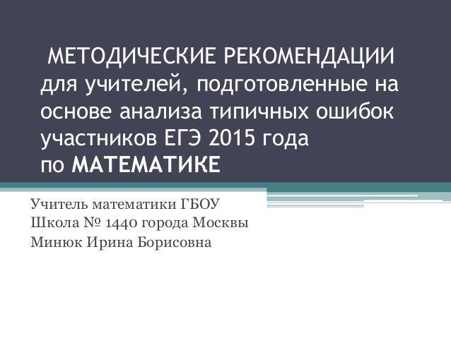 МЕТОДИЧЕСКИЕ РЕКОМЕНДАЦИИ для учителей, подготовленные на основе анализа типичных ошибок участников ЕГЭ 2015 года по МАТЕМ...