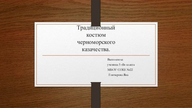 Традиционный костюм черноморского казачества. Выполнила: ученица 5 «Б» класса МБОУ СОШ №22 Гончарова Яна