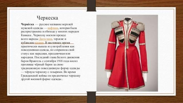Черкеска Черке́ска — русское название верхней мужской одежды — кафтана, которая была распространена в обиходе у многих нар...