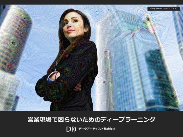 © 2016 Data Artist inc. All Rights reserved Data Artist 営業現場で困らないためのディープラーニング データアーティスト株式会社 ※Deep Dreemで生成しています。