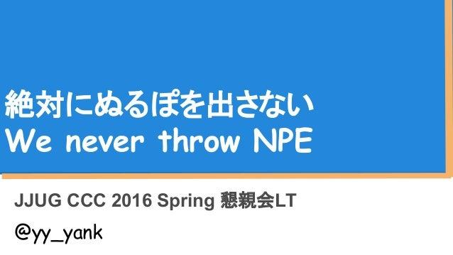 絶対にぬるぽを出さない We never throw NPE JJUG CCC 2016 Spring 懇親会LT @yy_yank