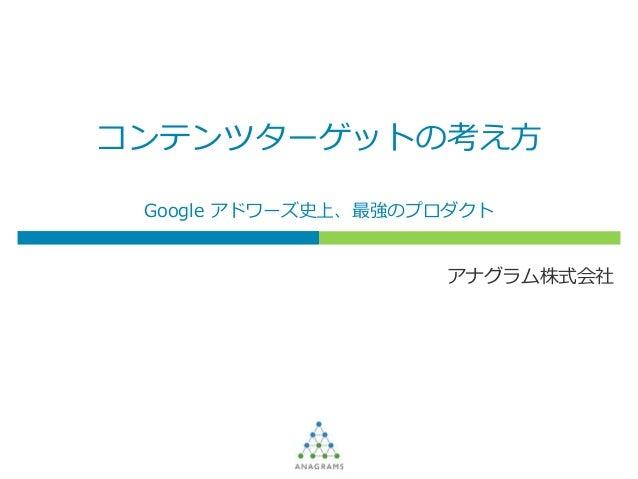 コンテンツターゲットの考え方 アナグラム株式会社 Google アドワーズ史上、最強のプロダクト