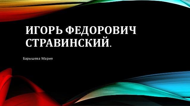 ИГОРЬ ФЕДОРОВИЧ СТРАВИНСКИЙ. Барышева Мария