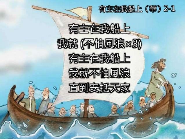 有主在我船上 我就 (不怕風浪×3) 有主在我船上 我就不怕風浪 直到安抵天家 有主在我船上(華)2-1