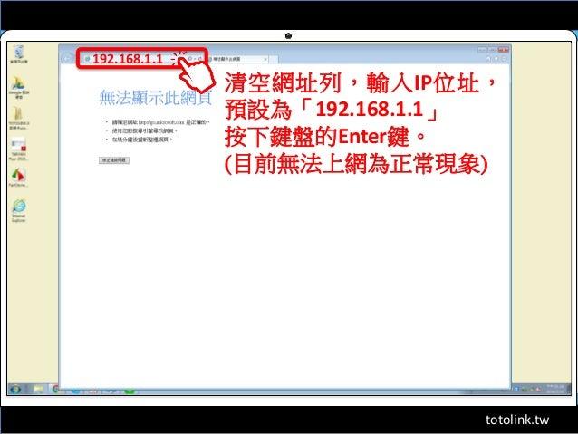totolink.tw 192.168.1.1 清空網址列,輸入IP位址, 預設為「192.168.1.1」 按下鍵盤的Enter鍵。 (目前無法上網為正常現象)