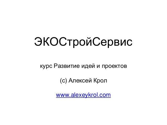 ЭКОСтройСервис курс Развитие идей и проектов (с) Алексей Крол www.alexeykrol.com