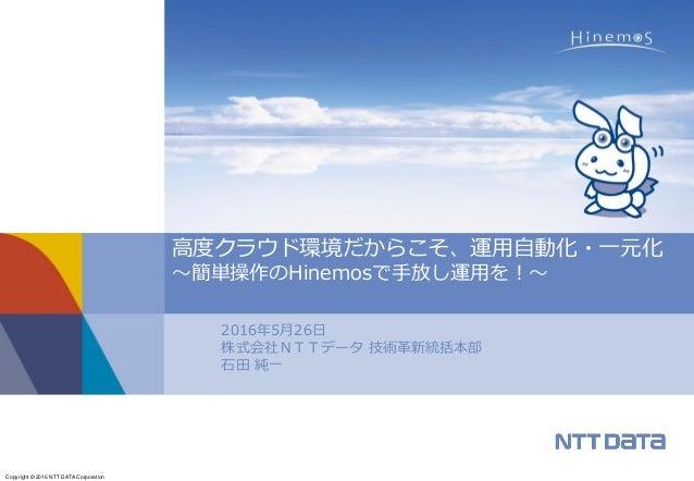 Copyright © 2016 NTT DATA Corporation 2016年5月26日 株式会社NTTデータ 技術革新統括本部 石田 純一 高度クラウド環境だからこそ、運用自動化・一元化 ~簡単操作のHinemosで手放し運用を!~