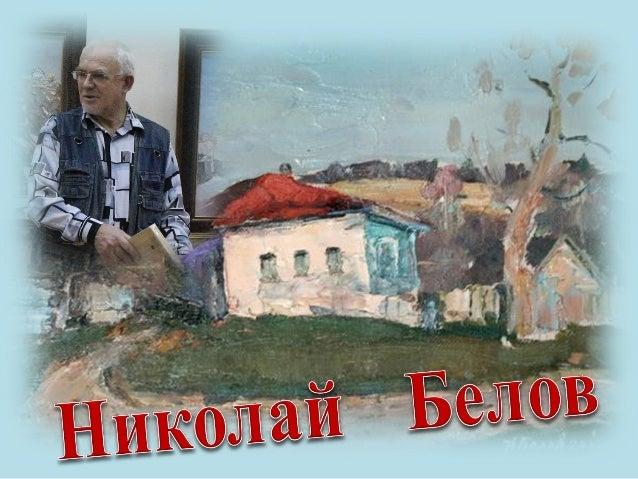 Член СХ России с 1977 года. Живописец. Николай Николаевич Белов родился в 1943 г. в Краснодарском крае (ст. Каладжинская Л...