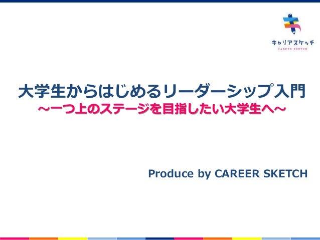 -0- 大学生からはじめるリーダーシップ入門 ~一つ上のステージを目指したい大学生へ~ Produce by CAREER SKETCH