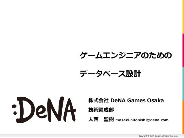Copyright © DeNA Co.,Ltd. All Rights Reserved. ゲームエンジニアのための データベース設計 株式会社 DeNA Games Osaka 技術編成部 人西 聖樹 masaki.hitonishi@de...