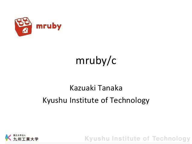mruby/c Kazuaki Tanaka Kyushu Institute of Technology