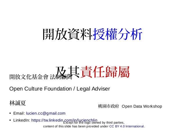 開放資料授權分析 及其責任歸屬開放文化基金會 法制顧問 Open Culture Foundation / Legal Adviser 林誠夏 ● Email: lucien.cc@gmail.com ● LinkedIn: https://t...
