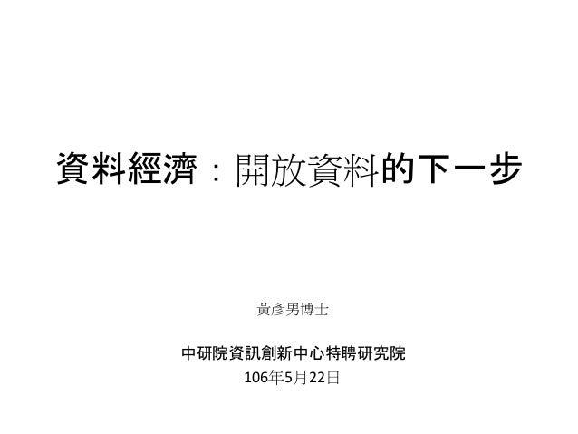 資料經濟:開放資料的下一步 黃彥男博士 中研院資訊創新中心特聘研究院 106年5月22日