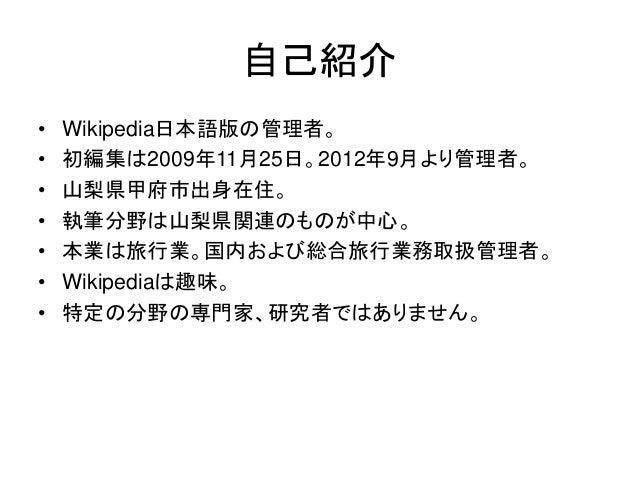 自己紹介 • Wikipedia日本語版の管理者。 • 初編集は2009年11月25日。2012年9月より管理者。 • 山梨県甲府市出身在住。 • 執筆分野は山梨県関連のものが中心。 • 本業は旅行業。国内および総合旅行業務取扱管理者。 • W...