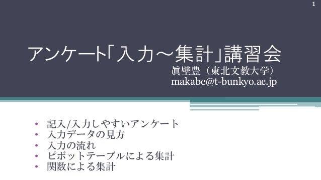 アンケート「入力~集計」講習会 眞壁豊(東北文教大学) makabe@t-bunkyo.ac.jp 1 • 記入/入力しやすいアンケート • 入力データの見方 • 入力の流れ • ピボットテーブルによる集計 • 関数による集計